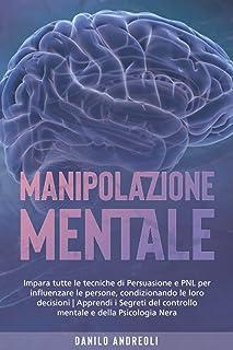 Manipolazione Mentale: Impara tutte le tecniche di Persuasione e PNL per influenzare le persone, condizionando le loro dec...