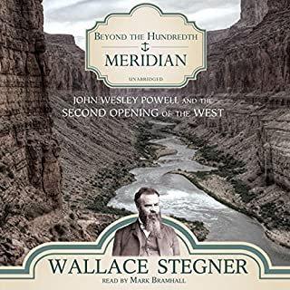 Beyond the Hundredth Meridian     John Wesley Powell and the Second Opening of the West               By:                                                                                                                                 Wallace Stegner                               Narrated by:                                                                                                                                 Mark Bramhall                      Length: 17 hrs and 5 mins     187 ratings     Overall 4.1