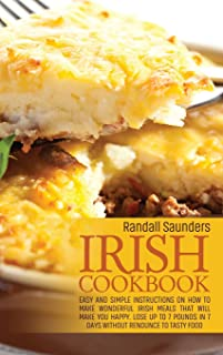 Irish Cookbook: Easy and simple instructions on How to Make Wonderful Irish Meals That Will make you happy. Lose up to 7 p...