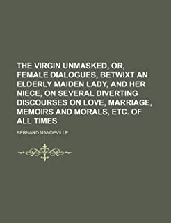 The Virgin Unmasked, Or, Female Dialogues, Betwixt an Elderly Maiden Lady, and Her Niece, on Several Diverting Discourses ...