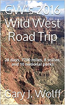 GW's 2016 Wild West Road Trip: 28 days, 7700 miles, 8 states, and 10 national parks by [Gary J. Wolff]
