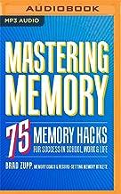 Mastering Memory: 75 Memory Hacks for Success in School, Work & Life