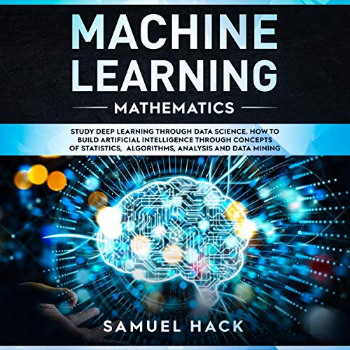 Machine Learning Mathematics: Study Deep Learning Through Data Science: How to Build Artificial Inte