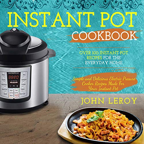 Instant Pot Cookbook: Over 100 Instant Pot Recipes for the Everyday Home | Simple and Delicious Electric Pressure Cooker Recipes Made for Your Instant Pot Electric Pressure Cooker audiobook cover art