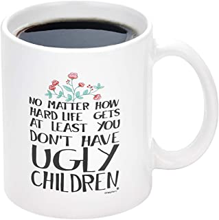 Coffee Mug You Don't Have Ugly Children | Novelty Coffee Mug for Mom | Funny Coffee Tea Cup Birthday Gifts for Women and Men (11 Oz, White)