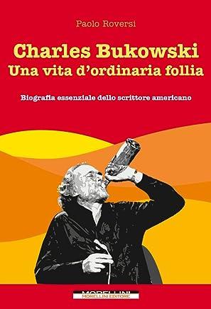 Charles Bukowski. Una vita dordinaria follia