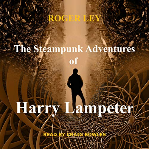 The Steampunk Adventures of Harry Lampeter Audiobook By Roger Ley cover art