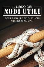 Il Libro dei Nodi Utili: Come eseguire più di 25 nodi tra i nodi più utili (Italian Edition)