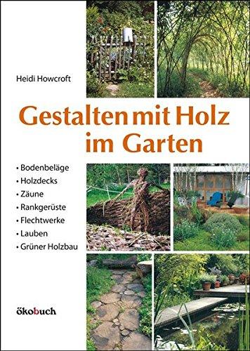 Gestalten mit Holz im Garten: Bodenbeläge, Holzdecks, Zäune, Rankgerüste, Flechtwerke, Lauben Grüner Holzbau