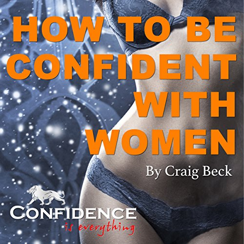 How to Be Confident with Women: Confidence Is Everything audiobook cover art