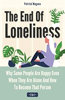 The End Of Loneliness 2 In 1: Why Some People Are Happy Even When They Are Alone And How To Become That Person