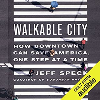 Walkable City     How Downtown Can Save America, One Step at a Time              By:                                                                                                                                 Jeff Speck                               Narrated by:                                                                                                                                 Jeff Speck                      Length: 6 hrs and 45 mins     413 ratings     Overall 4.5