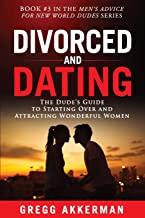 Divorced and Dating: The Dude's Guide to Starting Over and Attracting Wonderful Women (Men's Advice for New World Dudes)