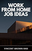 WORK FROM HOME JOB IDEAS: A Genuine Collection of Verified Online Business Resources and Opportunities to Earn Extra Money...