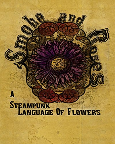 Smoke And Roses: A Steampunk Language Of Flowers