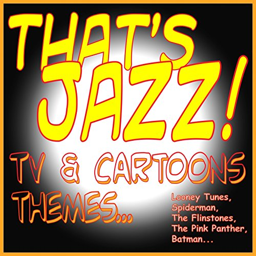 That's Jazz! Tv & Cartoons Themes... (Looney Tunes, Spiderman, the Flinstones, the Pink Panther, Batman...)