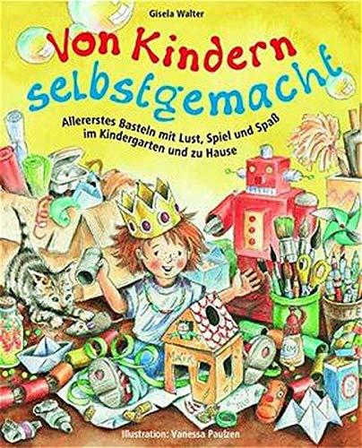 Von Kindern selbstgemacht: Allererstes Basteln mit Lust, Spiel und Spaß im Kindergarten und zu Hause (Praxisbücher für den pädagogischen Alltag)