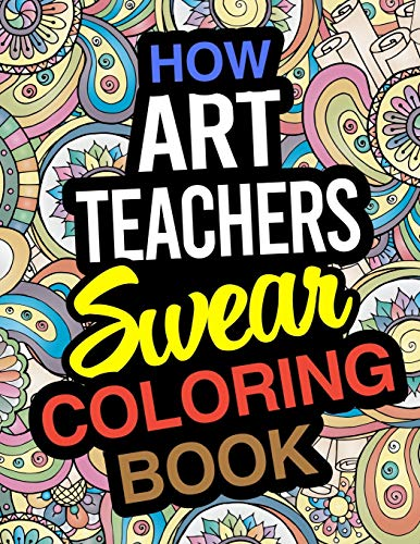 How Art Teachers Swear Coloring Book: Art Teacher Coloring Books
