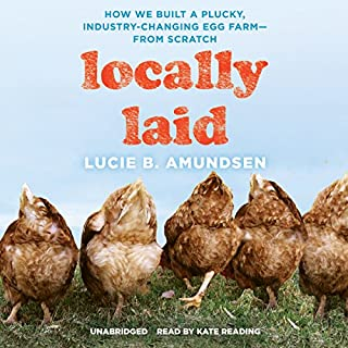 Locally Laid     How We Built a Plucky, Industry-Changing Egg Farm - from Scratch              Written by:                                                                                                                                 Lucie B. Amundsen                               Narrated by:                                                                                                                                 Kate Reading                      Length: 8 hrs and 27 mins     1 rating     Overall 5.0
