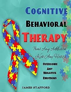 Cognitive Behavioral Thеrару: Trеаt Anу Addiсtiоn - Kiсk Any Habits - Overcome Any Negative Emotions