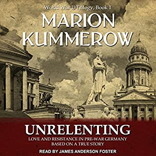 Unrelenting     Love and Resistance in Pre-War Germany (World War II Trilogy, Book 1)              By:                                                                                                                                 Marion Kummerow                               Narrated by:                                                                                                                                 James Anderson Foster                      Length: 4 hrs and 44 mins     9 ratings     Overall 4.3