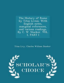 The History of Rome by Titus Livius. with English Notes, Marginal References, and Various Readings. by C. W. Stocker. Vol....