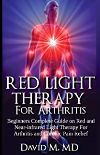 Red Light Therapy For Arthritis: Complete beginners guide on red and near-infrared therapy for arthritis and chronic pain relief: Volume 1 (Arthritis Cure)