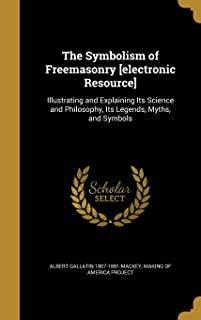 The Symbolism of Freemasonry [Electronic Resource]: Illustrating and Explaining Its Science and Philosophy, Its Legends, M...