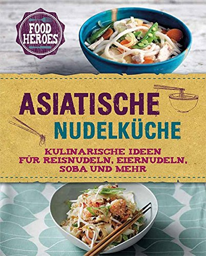 Asiatische Nudelküche: Kulinarische Ideen für Reisnudeln, Eiernudeln, Soba und mehr