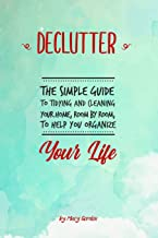 Declutter: The Simple Guide to Tidying and Cleaning Your Home, Room by Room, to Help You Organize Your Life