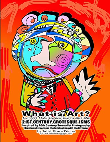What is Art? Learn Art Styles the Easy Coloring Book Way 21ST CENTURY GROTESQUE-ISMS Inspired by 20th Century Surrealist Photography Drawings ... with the Strange by Artist Grace Divine