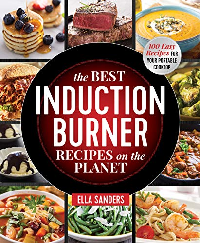 The Best Induction Burner Recipes on the Planet: 100 Easy Recipes for Your Portable Cooktop