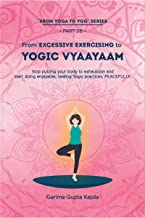 From Excessive Exercising to Yogic Vyaayaam: Stop putting your body through exhaustion and start doing enjoyable, healing ...