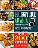 FRIGGITRICE AD ARIA: Oltre 200 ricette sane e gustose per...