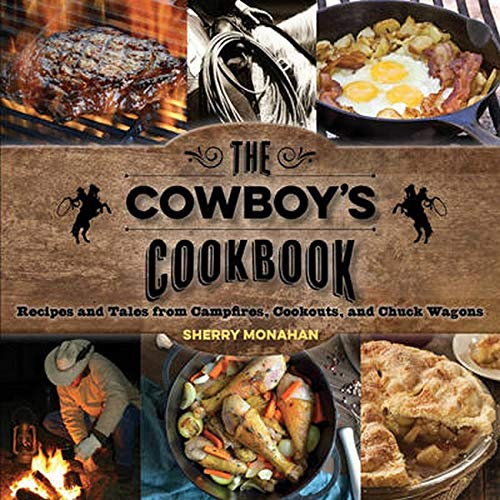 Monahan, S: The Cowboy's Cookbook: Recipes and Tales from Campfires, Cookouts, and Chuck Wagons