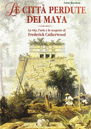 Le città perdute dei maya. La vita, l'arte e le opere di Frederick Catherwood. Ediz. illustrata