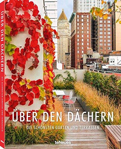 Über den Dächern: Die schönsten privaten Dachgärten und Terrassen aus aller Welt in einem Bildband. Die perfekte Inspirationsquelle auch für den ... Seiten: Die schönsten Gärten und Terrassen