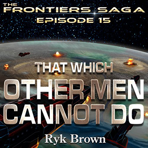 That Which Other Men Cannot Do     Frontiers Saga, Book 15              By:                                                                                                                                 Ryk Brown                               Narrated by:                                                                                                                                 Jeffrey Kafer                      Length: 14 hrs and 28 mins     102 ratings     Overall 4.8
