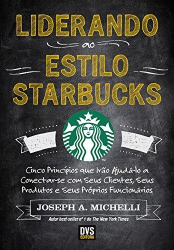 Liderando ao Estilo Starbucks: Cinco Princípios que Irão Ajudá-lo a Conectar-se com seus Clientes, seus Produtos e seus próprios Funcionários