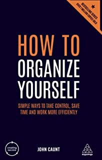 How to Organize Yourself: Simple Ways to Take Control, Save Time and Work More Efficiently