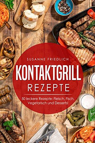 Kontaktgrill Rezepte: Kontaktgrill Kochbuch - 50 leckere Rezepte: Fleisch, Fisch, Vegetarisch und Desserts!