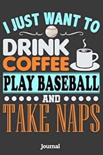 I Just Want To Drink Coffee Play Baseball and Take Naps Journal: 6