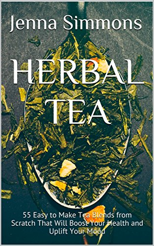 Herbal Tea: 55 Easy to Make Tea Blends from Scratch That Will Boost Your Health and Uplift Your Mood by [Jenna Simmons]