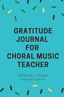 Gratitude journal for Choral Music Teacher: A Journal for Sitting Down, Letting Go, and Loving Who You Are: A beautifully ...