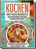 Kochen mit Hochdruck: Das Kochbuch für den Schnellkochtopf   Die leckersten Rezepte zeitsparend und nährstoffreich zubereiten inkl. Suppen-, Dessert- und Einkochrezepte