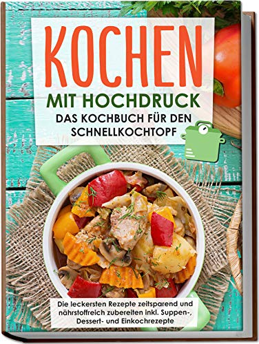 Kochen mit Hochdruck: Das Kochbuch für den Schnellkochtopf | Die leckersten Rezepte zeitsparend und nährstoffreich zubereiten inkl. Suppen-, Dessert- und Einkochrezepte