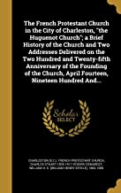 The French Protestant Church in the City of Charleston, the Huguenot Church; A Brief History of the Church and Two Addresses Delivered on the Two ... April Fourteen, Nineteen Hundred And...
