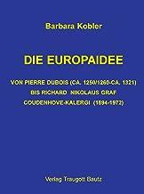 DIE EUROPAIDEE VON PIERRE DUBOIS (CA. 1250/1260-CA. 1321) BIS RICHARD NIKOLAUS GRAF COUDENHOVE-KALERGI (1894-1972) (German Edition)
