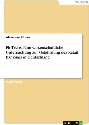 FinTechs. Eine wissenschaftliche Untersuchung zur Gef�hrdung des Retail Bankings in Deutschland