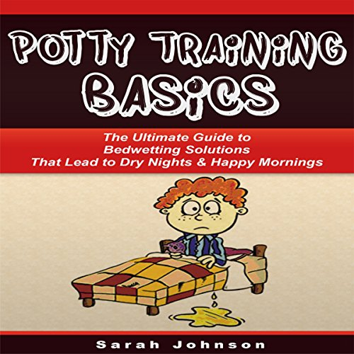 Potty Training Basics: The Ultimate Guide to Bedwetting Solutions That Lead to Dry Nights & Happy Mornings audiobook cover art